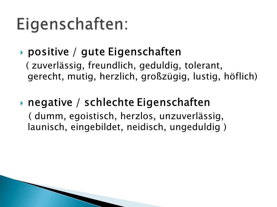positive / gute Eigenschaften ( zuverlässig, freundlich, geduldig, tolerant, gerecht, mutig, herzlich, großzügig, lustig, höflich) negative / schlecht