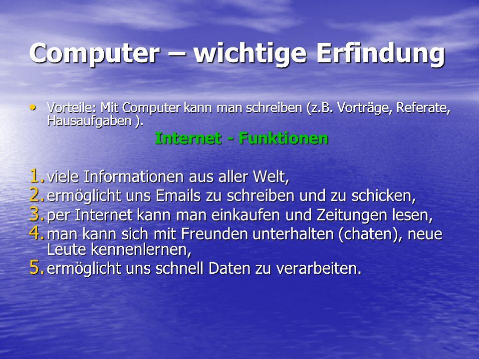 Computer – wichtige Erfindung Vorteile: Mit Computer kann man schreiben (z.B. Vorträge, Referate, Hausaufgaben ). Vorteile: Mit Computer kann man schr