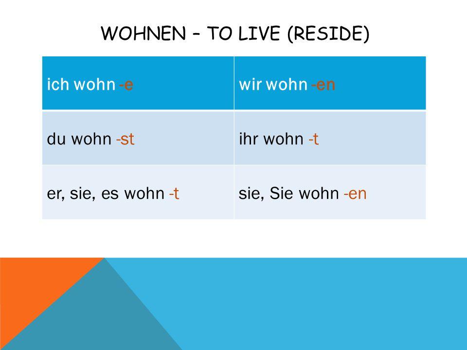 WOHNEN – TO LIVE (RESIDE) ich wohn -ewir wohn -en du wohn -stihr wohn -t er, sie, es wohn -tsie, Sie wohn -en