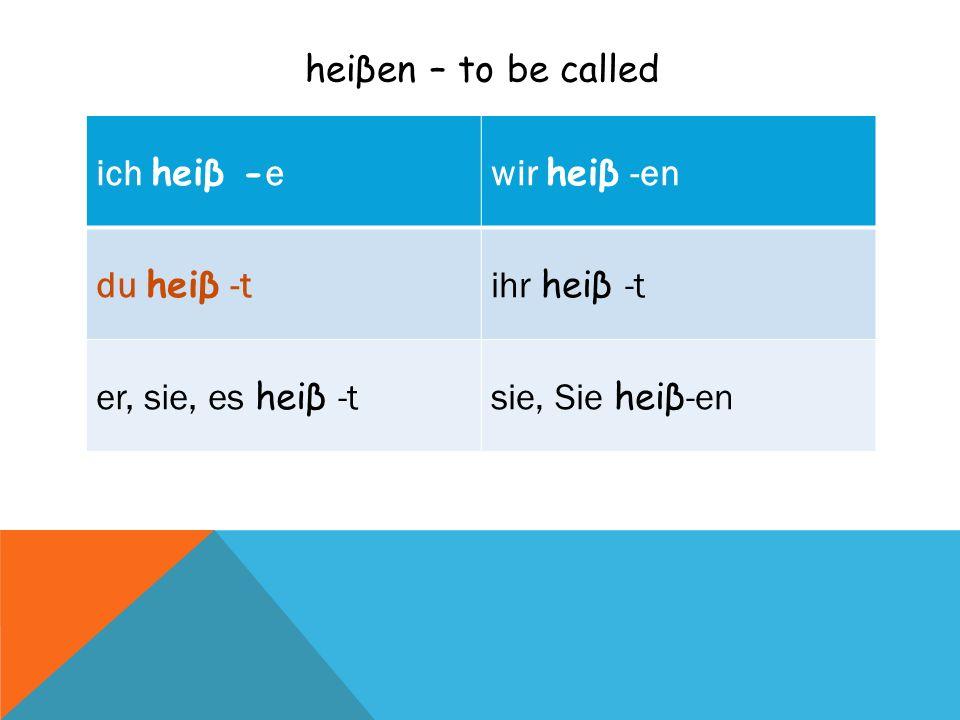 heiβen – to be called ich heiβ - ewir heiβ -en du heiβ -tihr heiβ -t er, sie, es heiβ -tsie, Sie heiβ -en