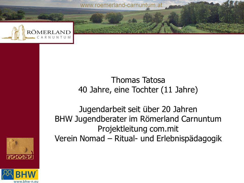 www.roemerland-carnuntum.at Thomas Tatosa 40 Jahre, eine Tochter (11 Jahre) Jugendarbeit seit über 20 Jahren BHW Jugendberater im Römerland Carnuntum
