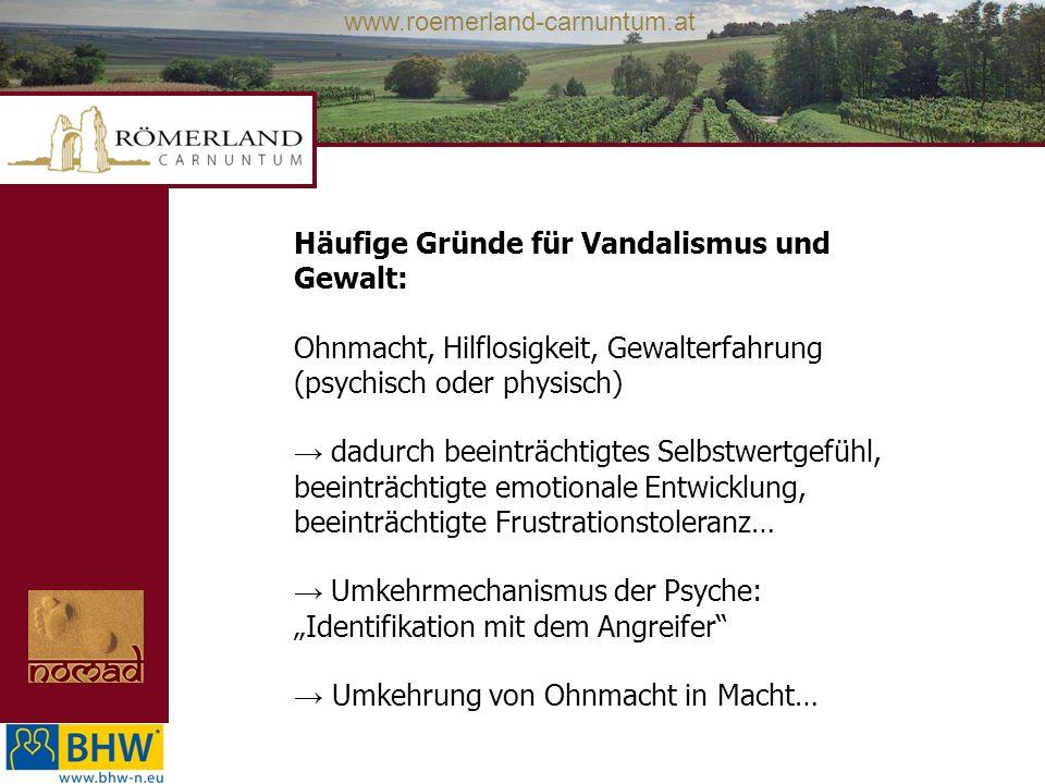 www.roemerland-carnuntum.at Häufige Gründe für Vandalismus und Gewalt: Ohnmacht, Hilflosigkeit, Gewalterfahrung (psychisch oder physisch) dadurch beei