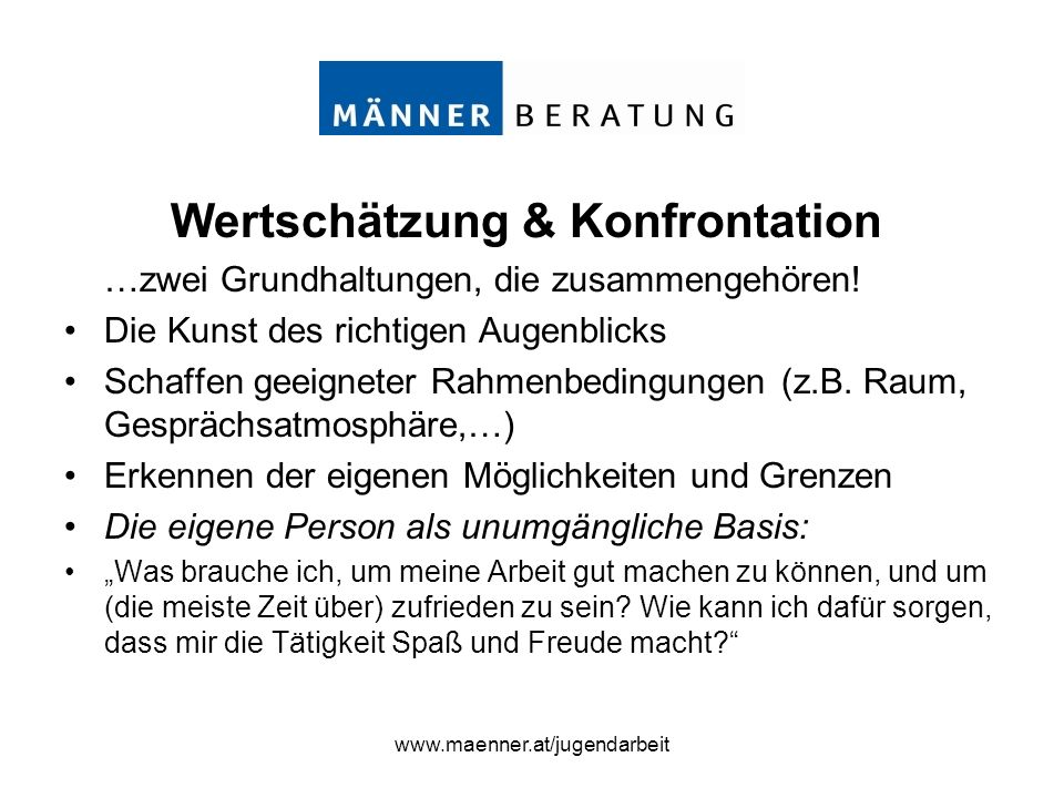 www.maenner.at/jugendarbeit Wertschätzung & Konfrontation …zwei Grundhaltungen, die zusammengehören! Die Kunst des richtigen Augenblicks Schaffen geei