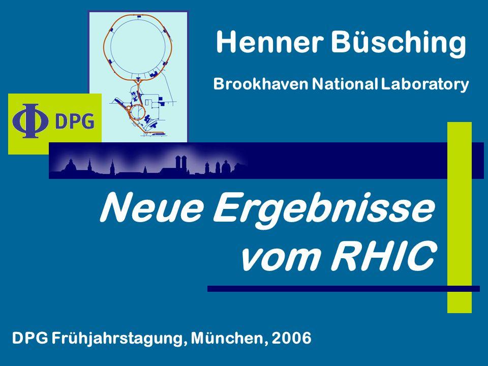 Neue Ergebnisse vom RHIC Henner Büsching Brookhaven National Laboratory DPG Frühjahrstagung, München, 2006