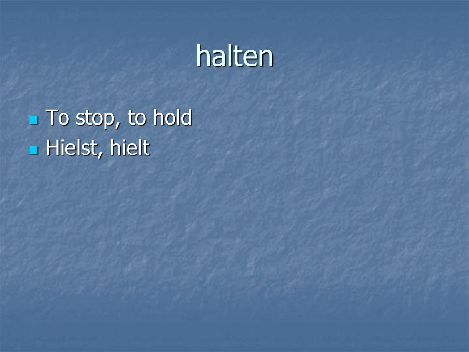 halten To stop, to hold To stop, to hold Hielst, hielt Hielst, hielt