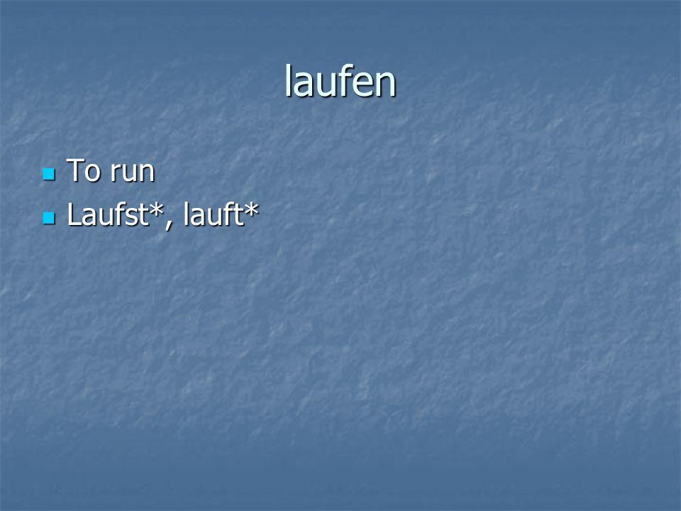 laufen To run To run Laufst*, lauft* Laufst*, lauft*