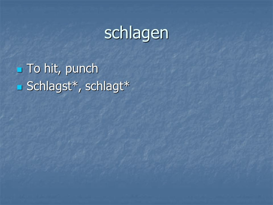 schlagen To hit, punch To hit, punch Schlagst*, schlagt* Schlagst*, schlagt*