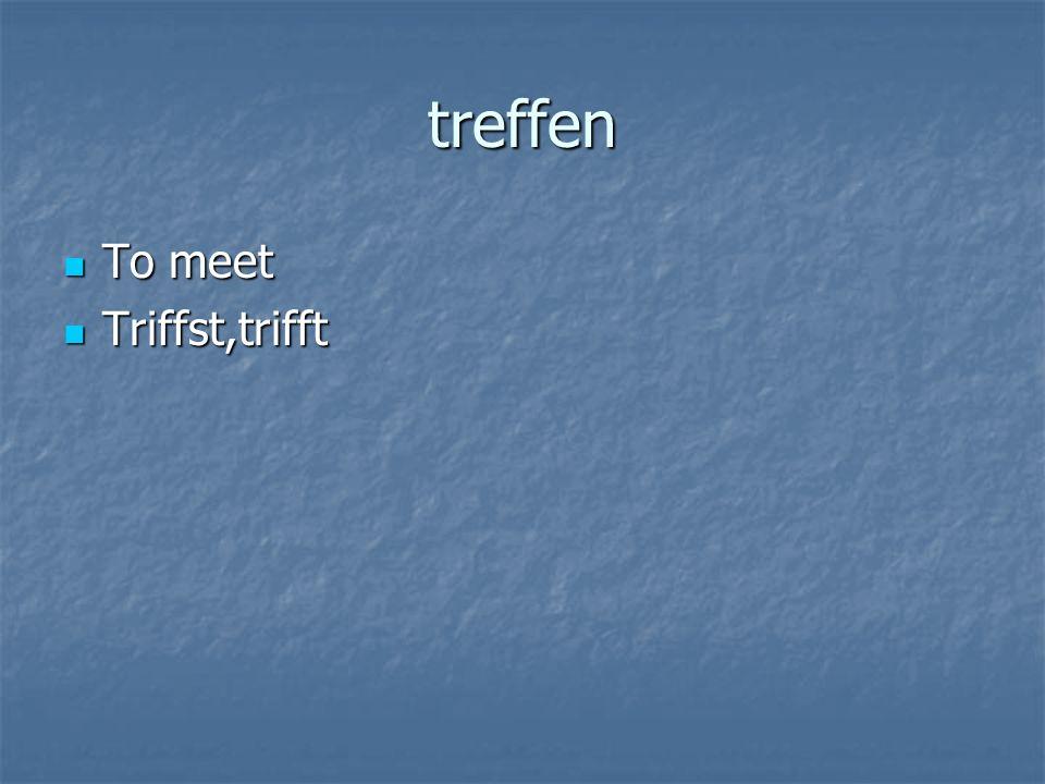 treffen To meet To meet Triffst,trifft Triffst,trifft