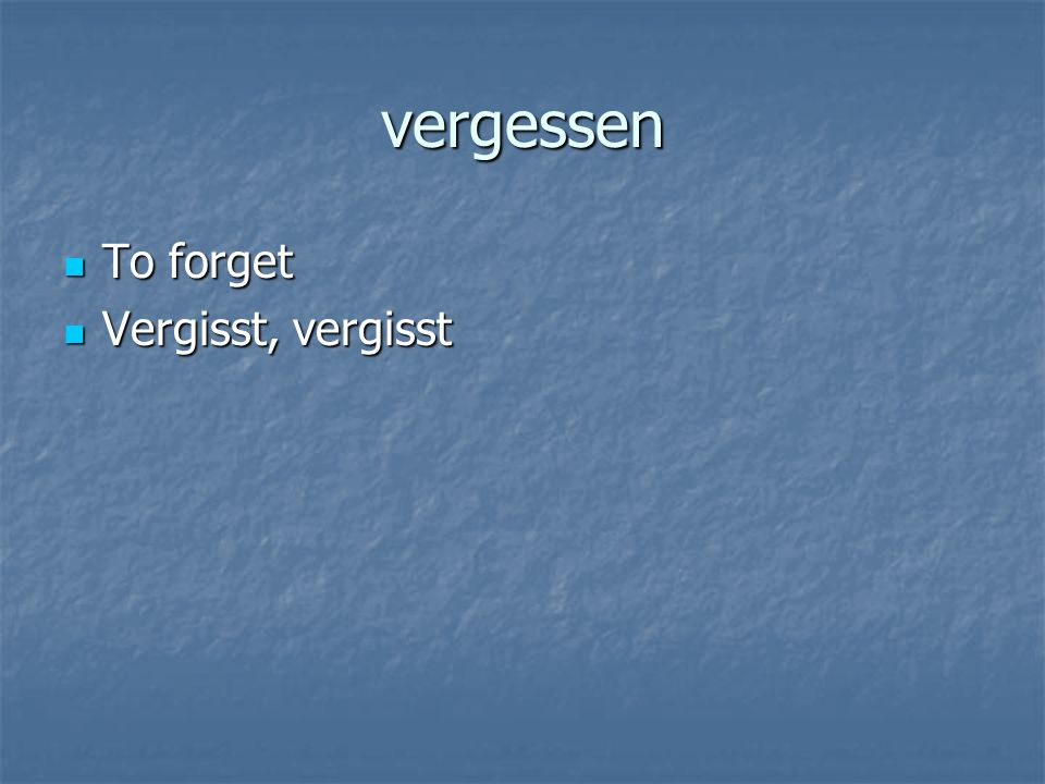vergessen To forget To forget Vergisst, vergisst Vergisst, vergisst