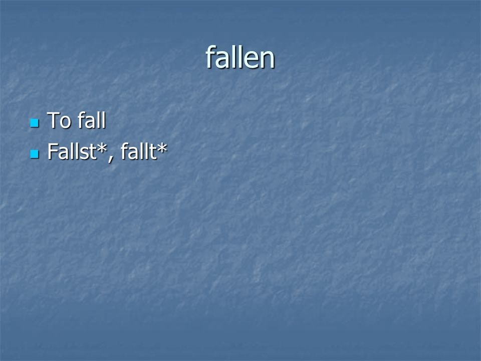fallen To fall To fall Fallst*, fallt* Fallst*, fallt*