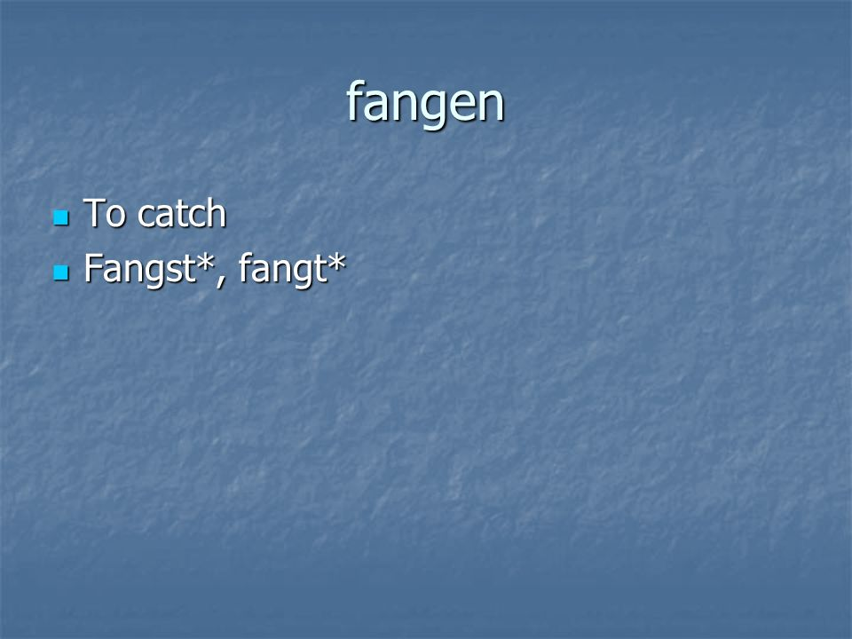 fangen To catch To catch Fangst*, fangt* Fangst*, fangt*