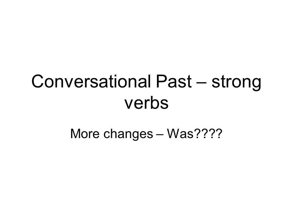Conversational Past – strong verbs More changes – Was