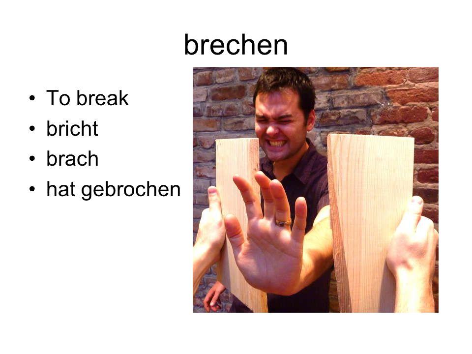 brechen To break bricht brach hat gebrochen
