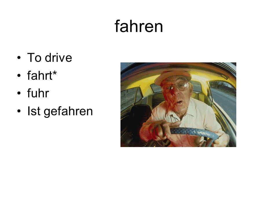 fahren To drive fahrt* fuhr Ist gefahren