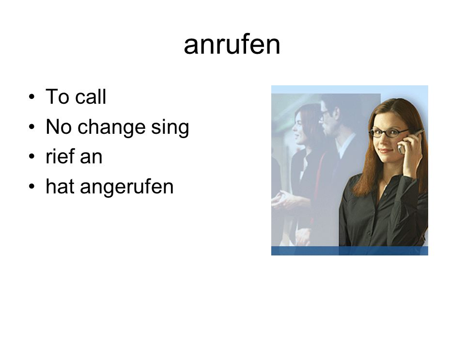 anrufen To call No change sing rief an hat angerufen