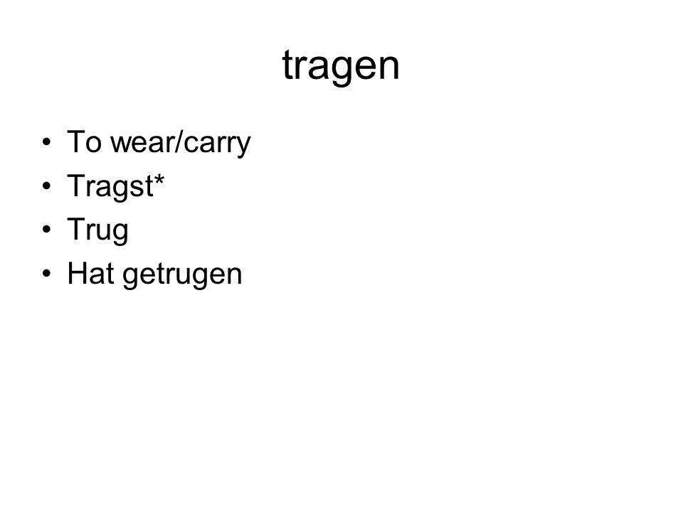 tragen To wear/carry Tragst* Trug Hat getrugen
