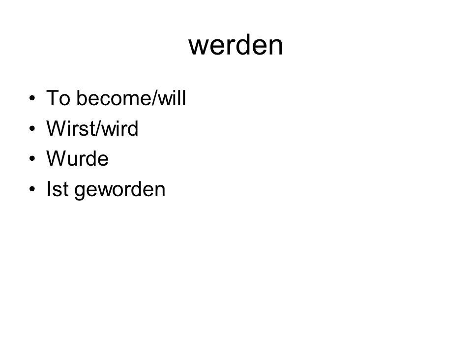 werden To become/will Wirst/wird Wurde Ist geworden
