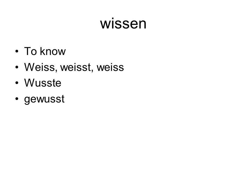 wissen To know Weiss, weisst, weiss Wusste gewusst