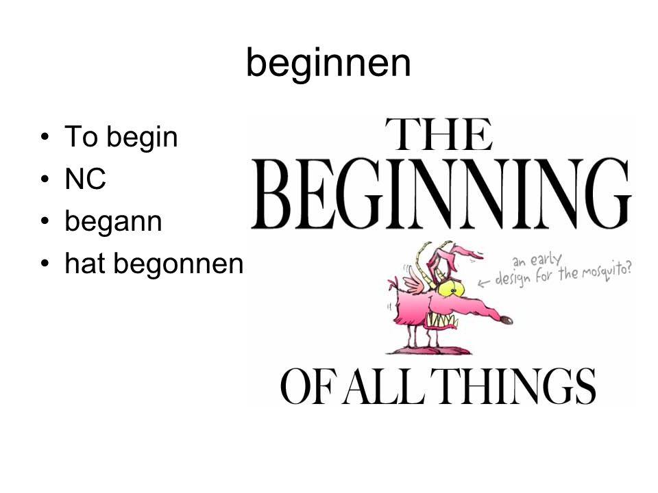 beginnen To begin NC begann hat begonnen