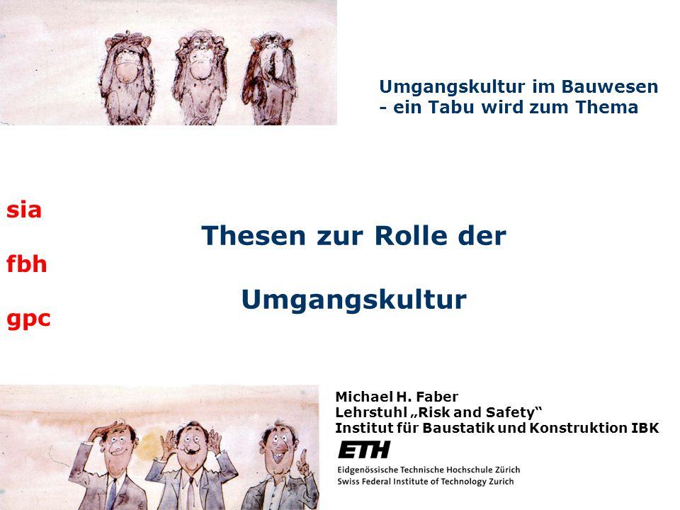 Thesen zur Rolle der Umgangskultur Umgangskultur im Bauwesen - ein Tabu wird zum Thema Michael H. Faber Lehrstuhl Risk and Safety Institut für Baustat