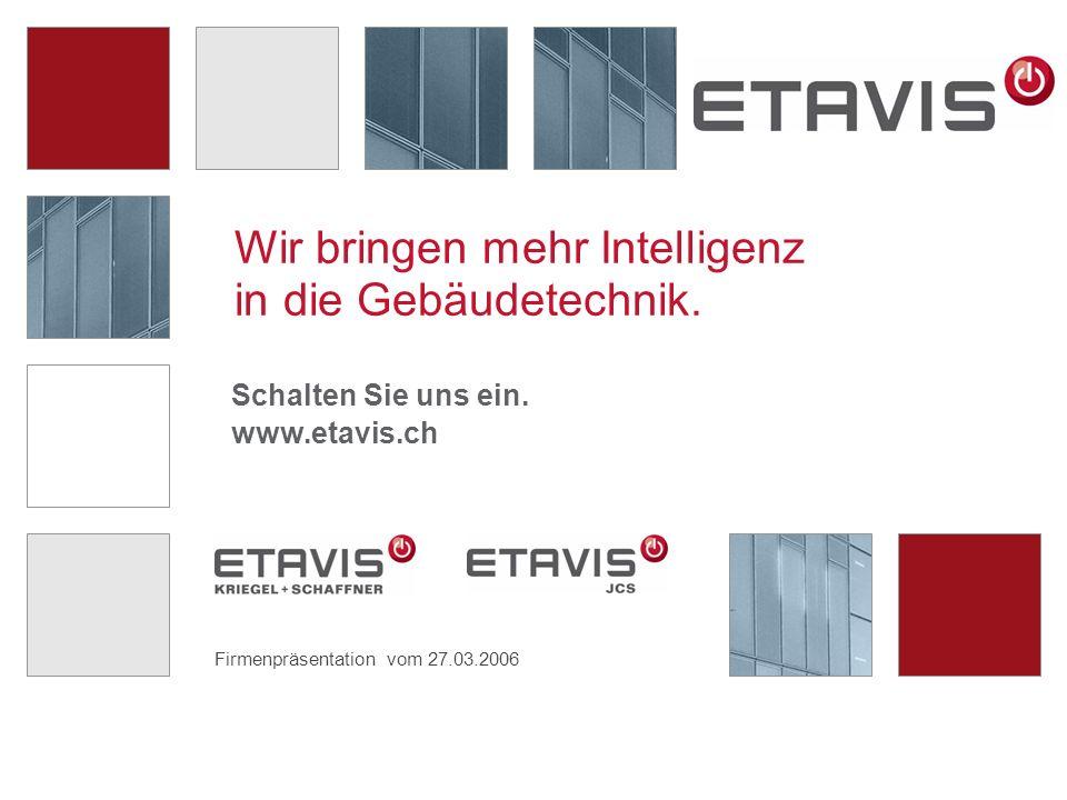 Firmenpräsentation vom 27.03.2006 Wir bringen mehr Intelligenz in die Gebäudetechnik. Schalten Sie uns ein. www.etavis.ch