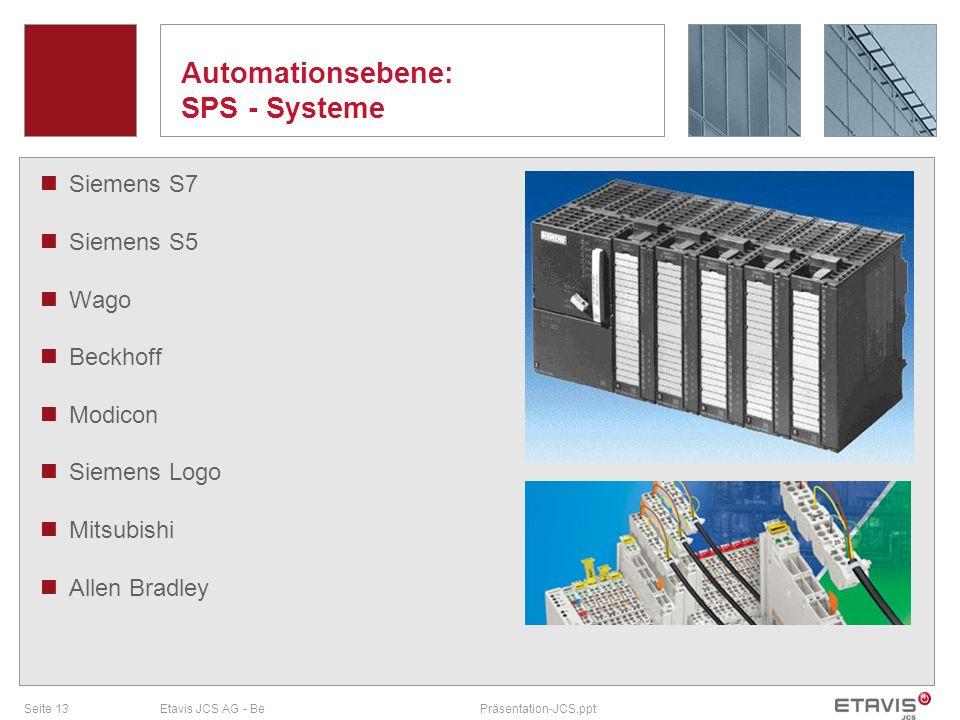 Seite 13Etavis JCS AG - BePräsentation-JCS.ppt Automationsebene: SPS - Systeme Siemens S7 Siemens S5 Wago Beckhoff Modicon Siemens Logo Mitsubishi All
