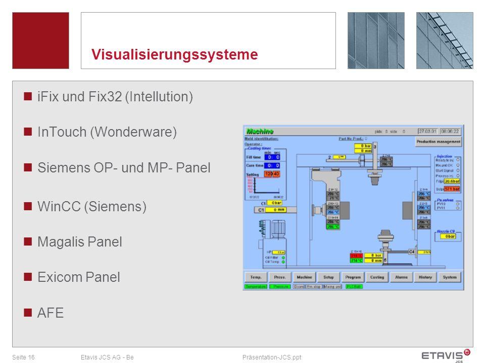 Seite 16Etavis JCS AG - BePräsentation-JCS.ppt Visualisierungssysteme iFix und Fix32 (Intellution) InTouch (Wonderware) Siemens OP- und MP- Panel WinC