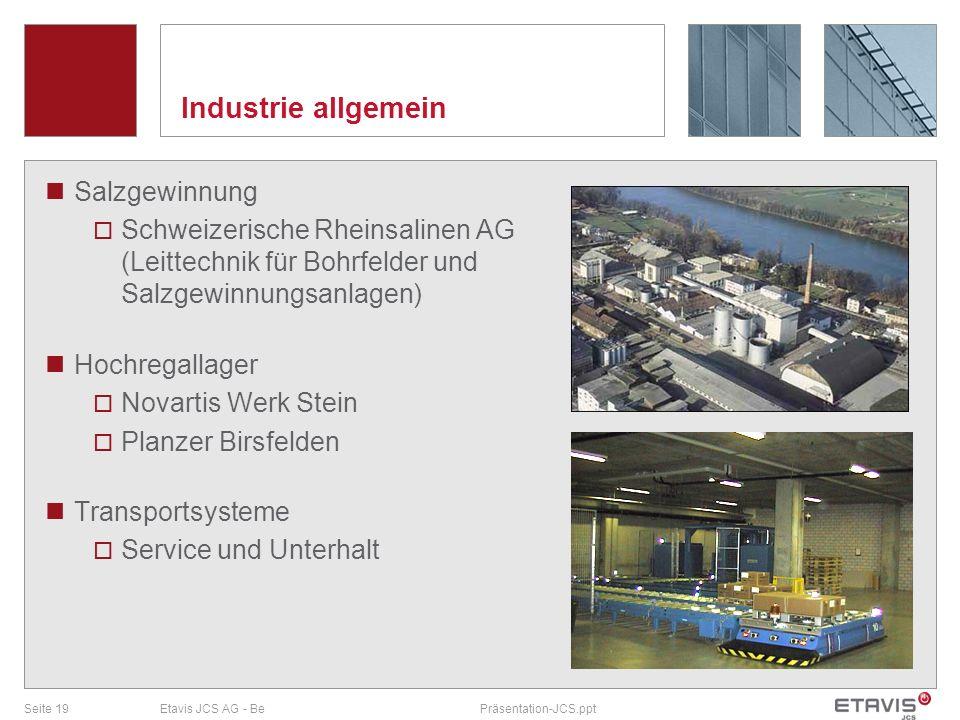 Seite 19Etavis JCS AG - BePräsentation-JCS.ppt Industrie allgemein Salzgewinnung Schweizerische Rheinsalinen AG (Leittechnik für Bohrfelder und Salzge