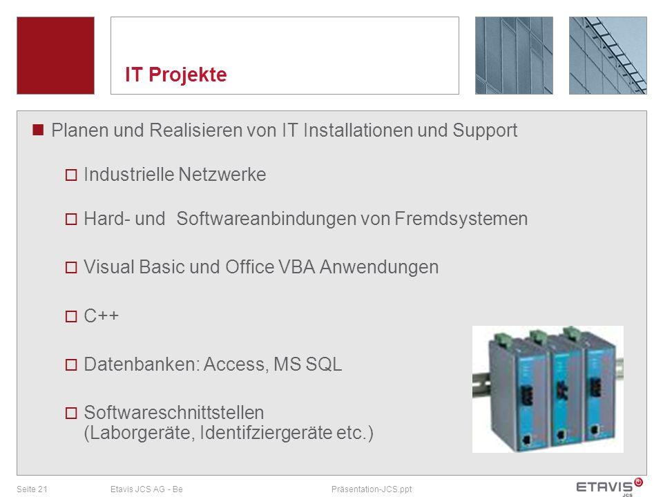 Seite 21Etavis JCS AG - BePräsentation-JCS.ppt IT Projekte Planen und Realisieren von IT Installationen und Support Industrielle Netzwerke Hard- und S
