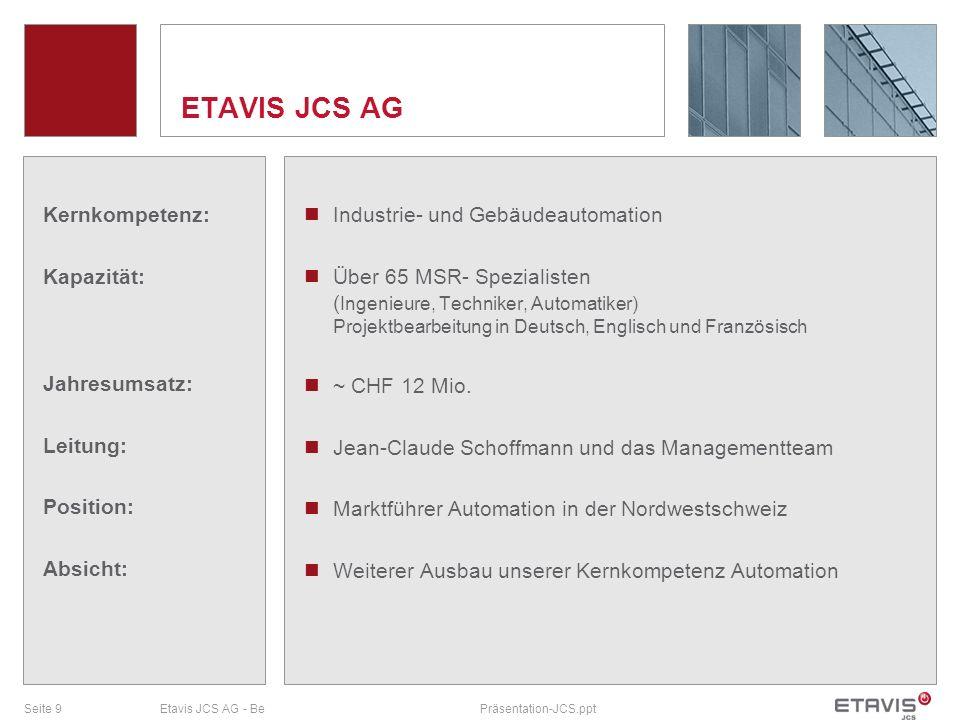 Seite 9Etavis JCS AG - BePräsentation-JCS.ppt ETAVIS JCS AG Kernkompetenz: Kapazität: Jahresumsatz: Leitung: Position: Absicht: Industrie- und Gebäude