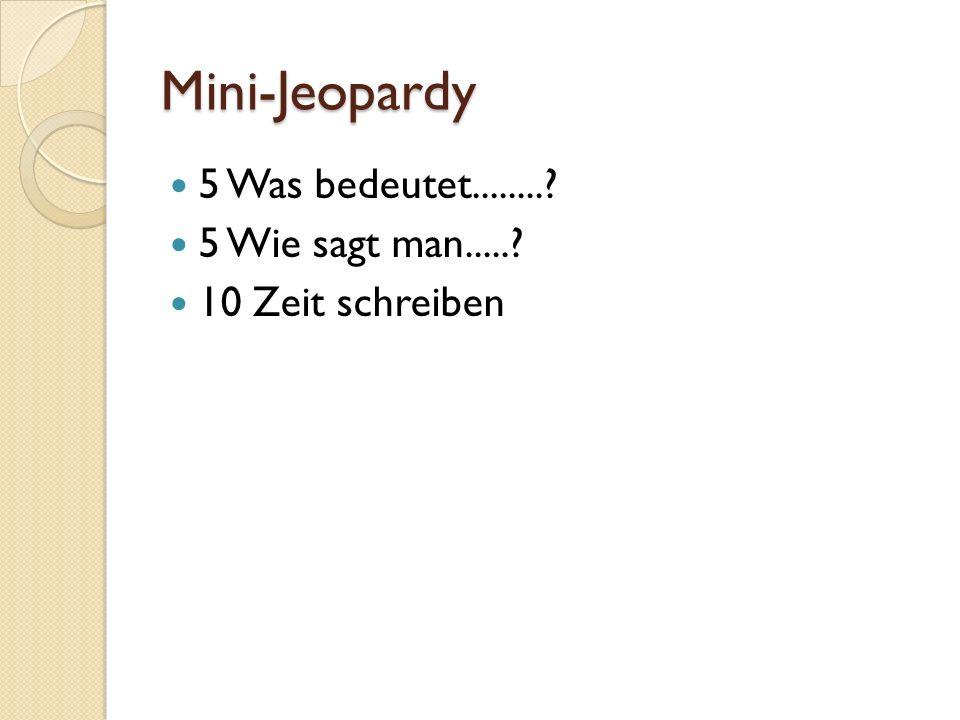 Mini-Jeopardy 5 Was bedeutet........? 5 Wie sagt man.....? 10 Zeit schreiben