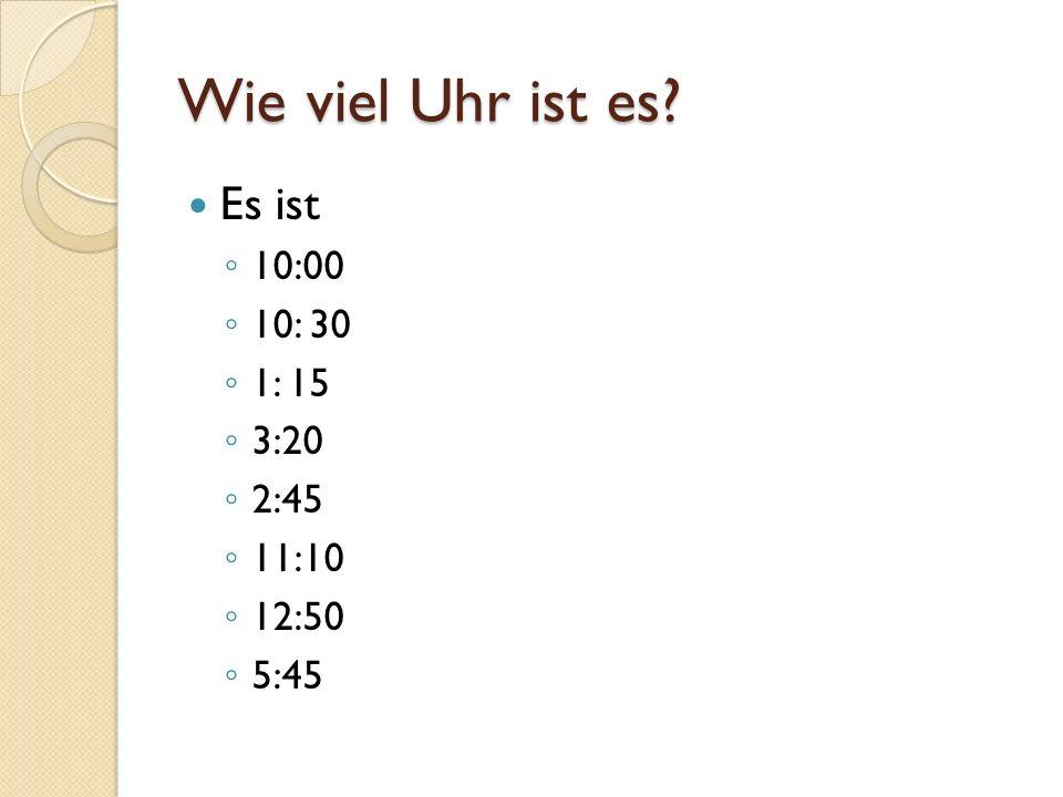 Wie viel Uhr ist es? Es ist 10:00 10: 30 1: 15 3:20 2:45 11:10 12:50 5:45