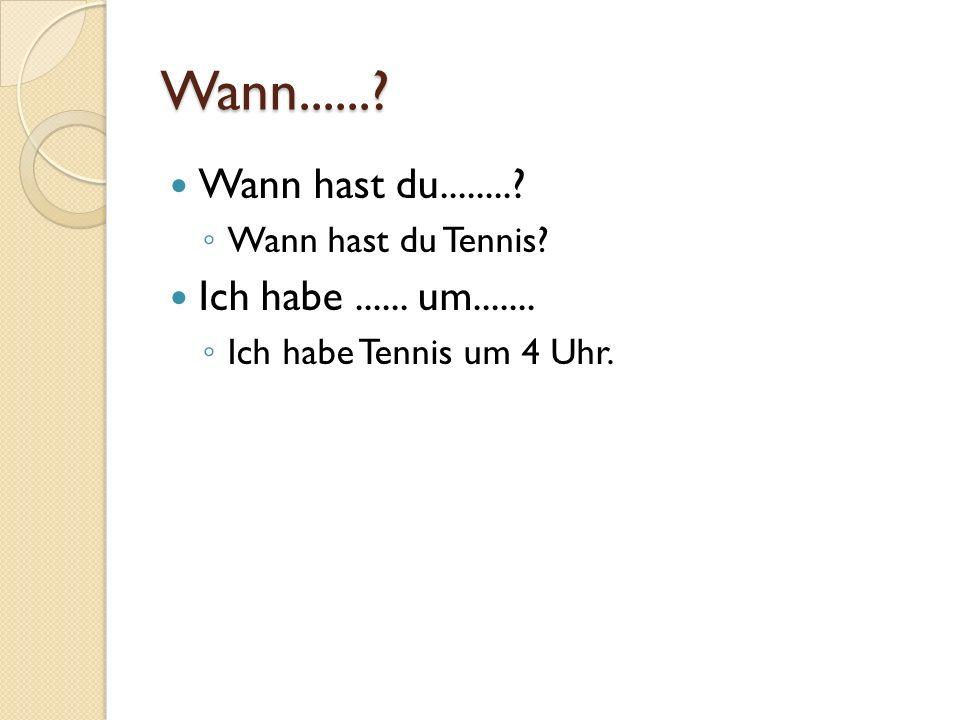 Wann......? Wann hast du........? Wann hast du Tennis? Ich habe...... um....... Ich habe Tennis um 4 Uhr.