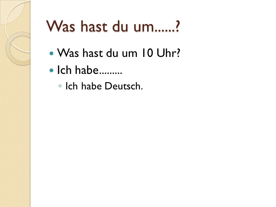 Was hast du um......? Was hast du um 10 Uhr? Ich habe......... Ich habe Deutsch.