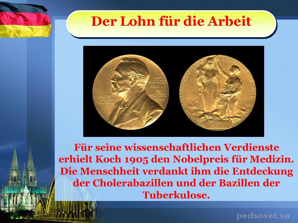 Der Lohn für die Arbeit Für seine wissenschaftlichen Verdienste erhielt Koch 1905 den Nobelpreis für Medizin. Die Menschheit verdankt ihm die Entdecku