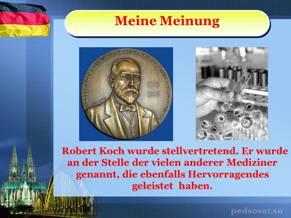 Meine Meinung Robert Koch wurde stellvertretend. Er wurde an der Stelle der vielen anderer Mediziner genannt, die ebenfalls Hervorragendes geleistet h