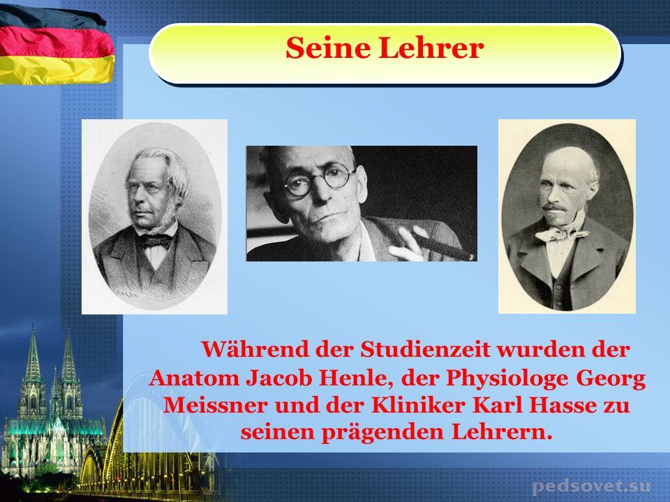 Während der Studienzeit wurden der Anatom Jacob Henle, der Physiologe Georg Meissner und der Kliniker Karl Hasse zu seinen prägenden Lehrern. Seine Le