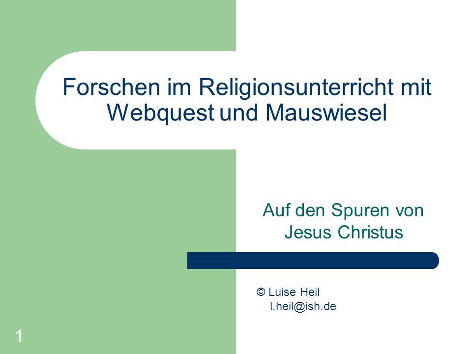 1 Forschen im Religionsunterricht mit Webquest und Mauswiesel Auf den Spuren von Jesus Christus © Luise Heil l.heil@ish.de