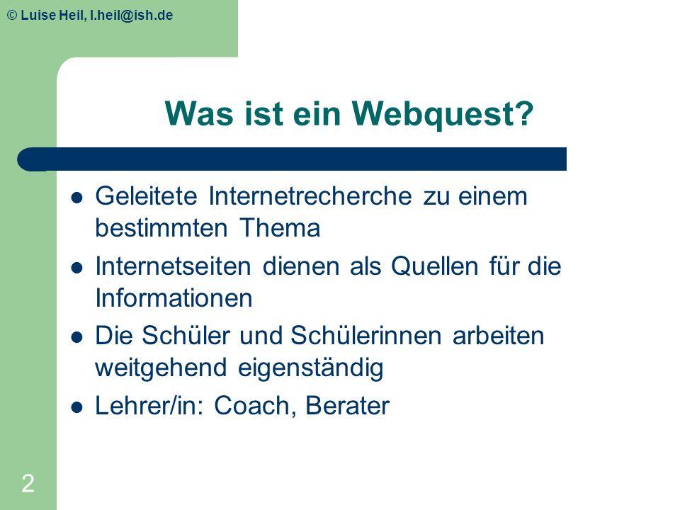 © Luise Heil, luiseheil@unitybox.de 2 Was ist ein Webquest? Geleitete Internetrecherche zu einem bestimmten Thema Internetseiten dienen als Quellen fü