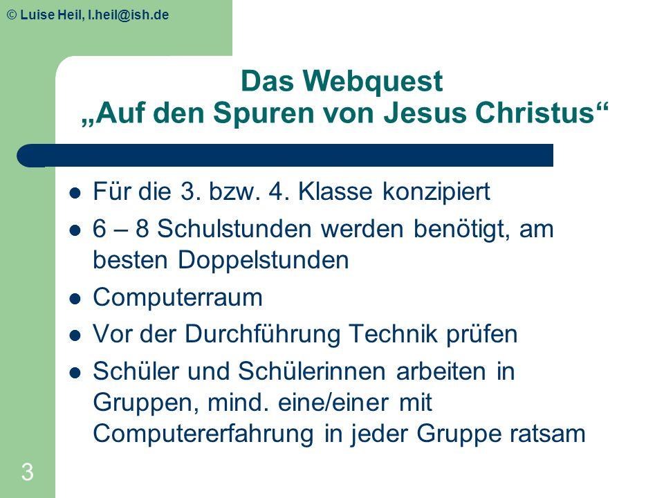 © Luise Heil, luiseheil@unitybox.de 3 Das Webquest Auf den Spuren von Jesus Christus Für die 3. bzw. 4. Klasse konzipiert 6 – 8 Schulstunden werden be