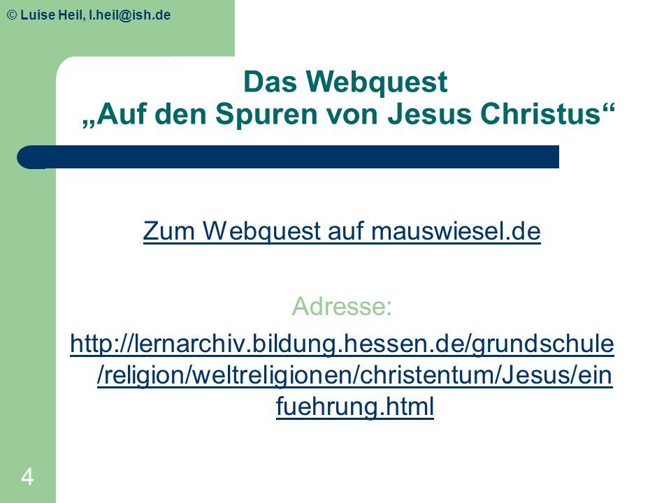 © Luise Heil, luiseheil@unitybox.de 4 Das Webquest Auf den Spuren von Jesus Christus Zum Webquest auf mauswiesel.de Adresse: http://lernarchiv.bildung