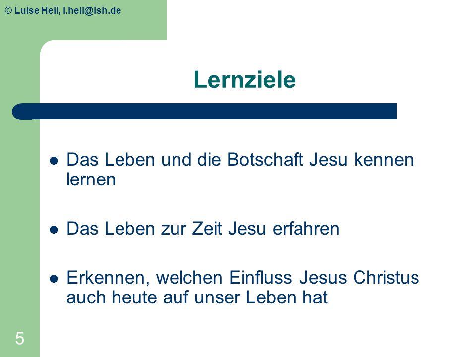 © Luise Heil, luiseheil@unitybox.de 5 Lernziele Das Leben und die Botschaft Jesu kennen lernen Das Leben zur Zeit Jesu erfahren Erkennen, welchen Einf