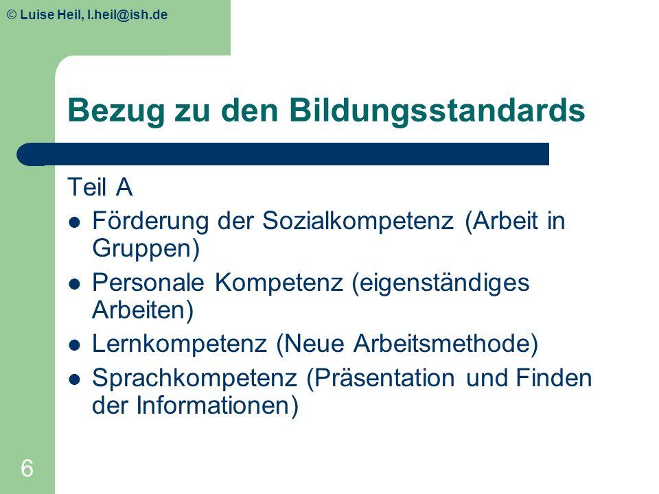 © Luise Heil, luiseheil@unitybox.de 6 Bezug zu den Bildungsstandards Teil A Förderung der Sozialkompetenz (Arbeit in Gruppen) Personale Kompetenz (eig