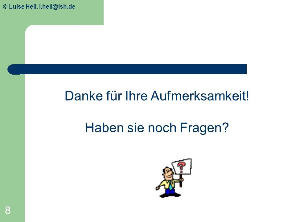 © Luise Heil, luiseheil@unitybox.de 8 Danke für Ihre Aufmerksamkeit! Haben sie noch Fragen? © Luise Heil, l.heil@ish.de