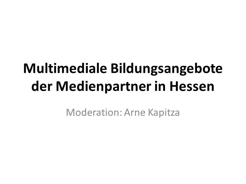 Multimediale Bildungsangebote der Medienpartner in Hessen Moderation: Arne Kapitza