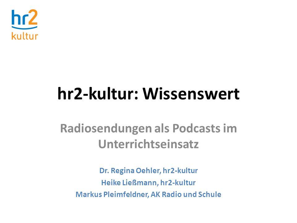 hr2-kultur: Wissenswert Radiosendungen als Podcasts im Unterrichtseinsatz Dr. Regina Oehler, hr2-kultur Heike Ließmann, hr2-kultur Markus Pleimfeldner