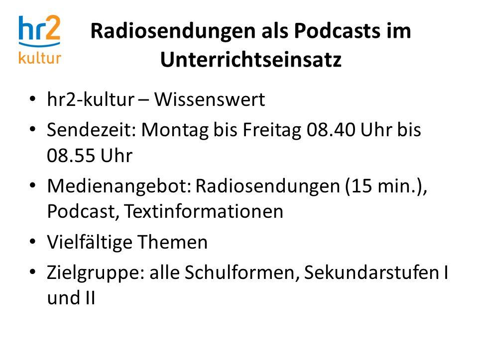 Radiosendungen als Podcasts im Unterrichtseinsatz hr2-kultur – Wissenswert Sendezeit: Montag bis Freitag 08.40 Uhr bis 08.55 Uhr Medienangebot: Radios