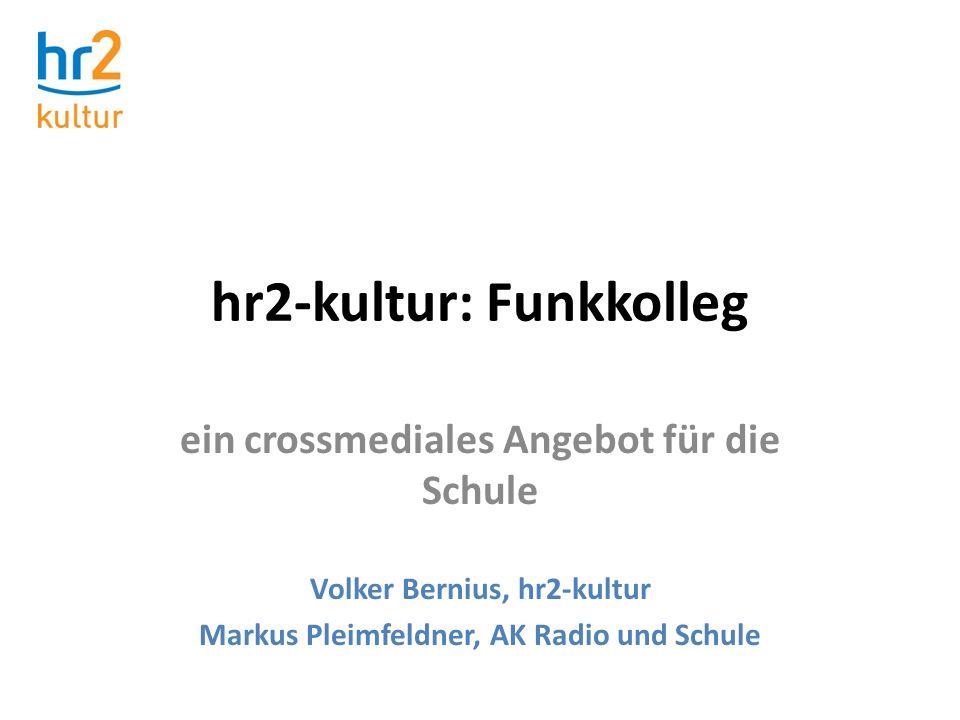 hr2-kultur: Funkkolleg ein crossmediales Angebot für die Schule Volker Bernius, hr2-kultur Markus Pleimfeldner, AK Radio und Schule