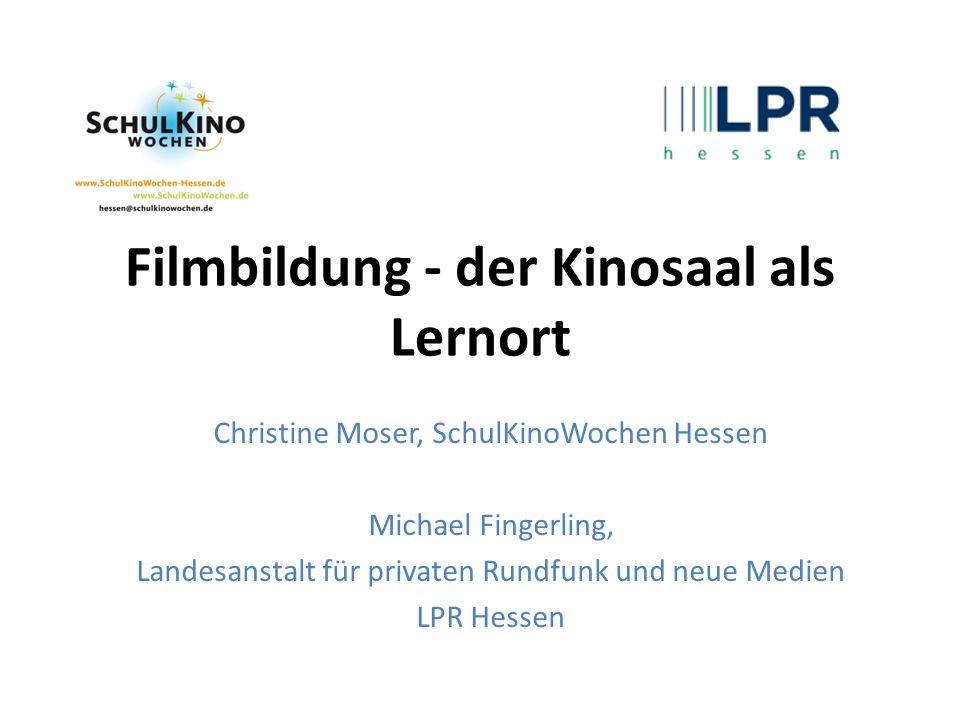 Filmbildung - der Kinosaal als Lernort Christine Moser, SchulKinoWochen Hessen Michael Fingerling, Landesanstalt für privaten Rundfunk und neue Medien