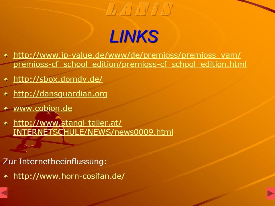 LINKS http://www.ip-value.de/www/de/premioss/premioss_vam/ premioss-cf_school_edition/premioss-cf_school_edition.html http://sbox.domdv.de/ http://dansguardian.org www.cobion.de http://www.stangl-taller.at/ INTERNETSCHULE/NEWS/news0009.html Zur Internetbeeinflussung: http://www.horn-cosifan.de/